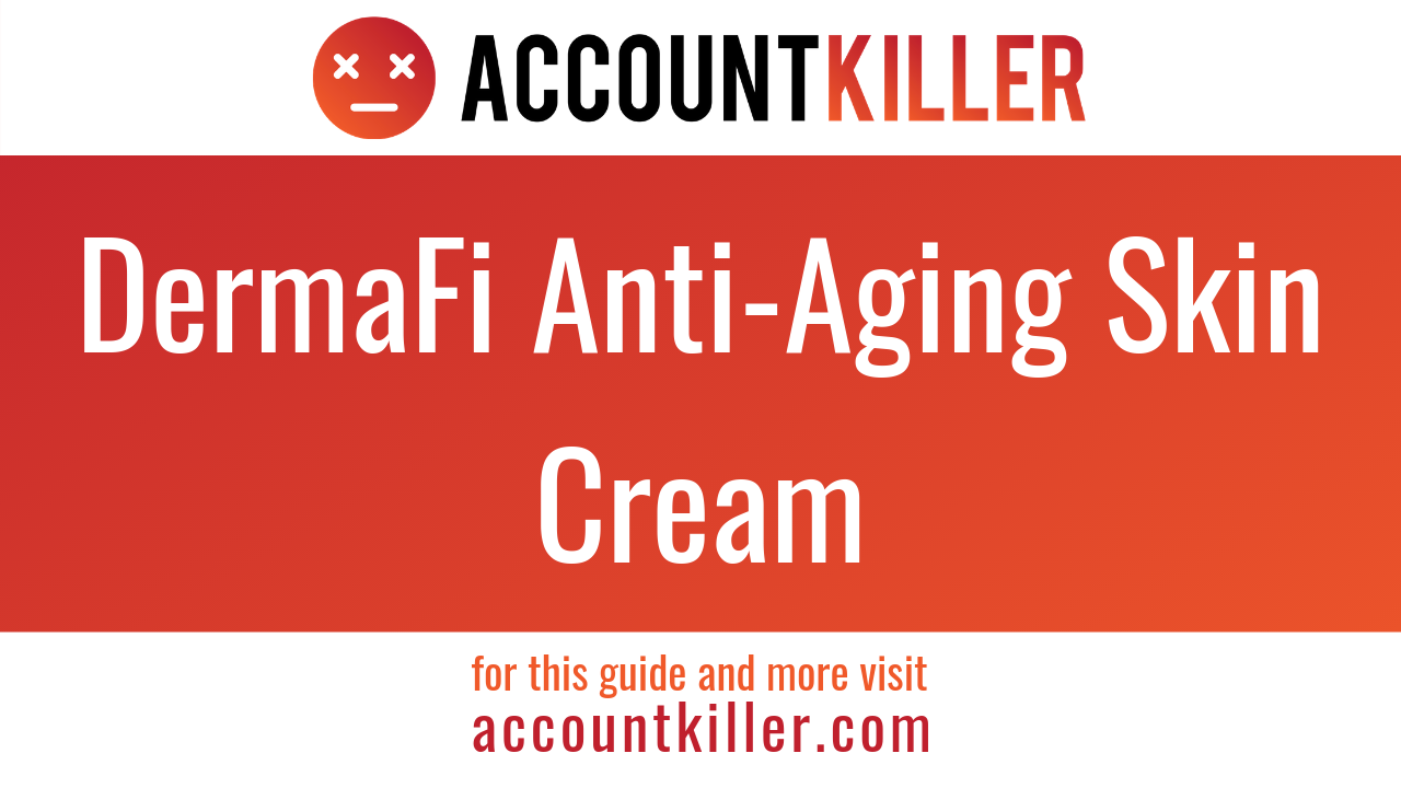How to cancel your DermaFi Anti-Aging Skin Cream account